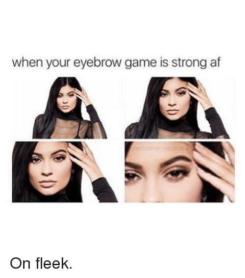 On Fleek, Kardashian, and Gaming: when your eyebrow game is strong af On fleek.
