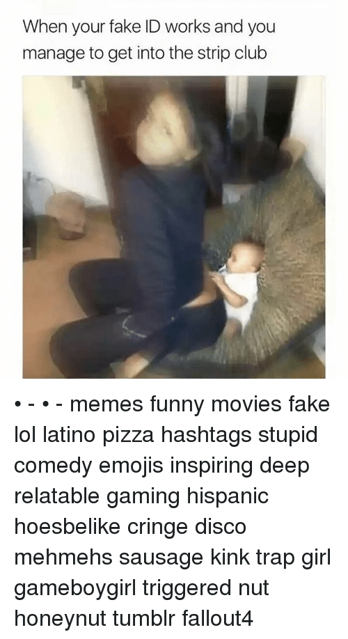 Club Meme: When your fake ID works and you  manage to get into the strip club • - • - memes funny movies fake lol latino pizza hashtags stupid comedy emojis inspiring deep relatable gaming hispanic hoesbelike cringe disco mehmehs sausage kink trap girl gameboygirl triggered nut honeynut tumblr fallout4