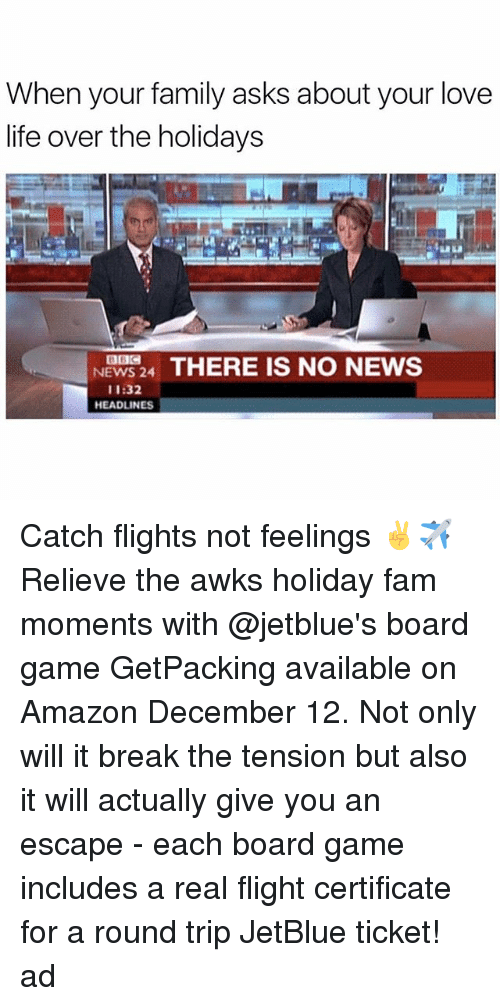 Amazon, Fam, and Family: When your family asks about your love  life over the holidays  NEWS 24 THERE IS NO NEWS  11:32  HEADLINES Catch flights not feelings ✌✈ Relieve the awks holiday fam moments with @jetblue's board game GetPacking available on Amazon December 12. Not only will it break the tension but also it will actually give you an escape - each board game includes a real flight certificate for a round trip JetBlue ticket! ad
