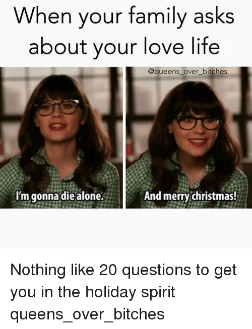 holiday spirit: When your family asks  about your love life  @queens over bitches  I'm gonna die alone.  And merry Christmas! Nothing like 20 questions to get you in the holiday spirit queens_over_bitches