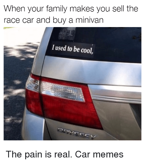 Cars, Family, and Memes: When your family makes you sell the  race car and buy a minivan  I used to be cool, The pain is real. Car memes