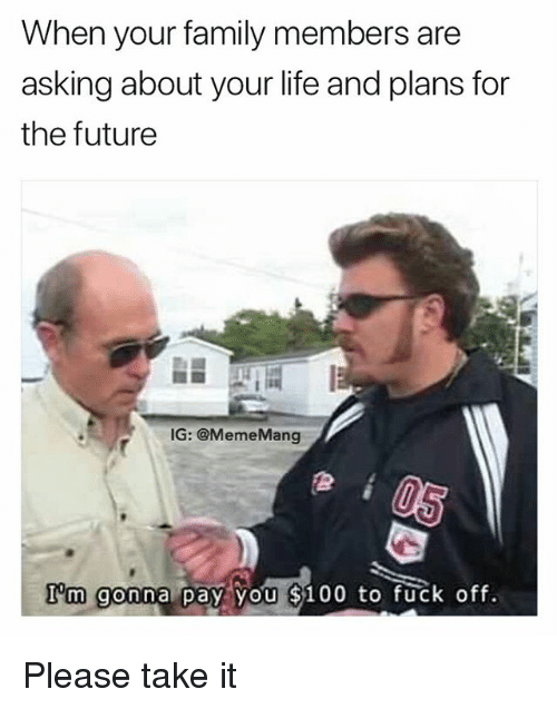 Anaconda, Family, and Future: When your family members are  asking about your life and plans for  the future  IG: @MemeMang  I'm gonna pay, you $100 to fuck off. Please take it