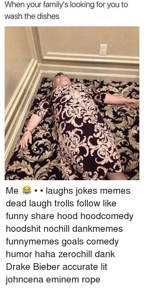 Dank, Drake, and Eminem: When your family's looking for you to  wash the dishes Me 😂 • • laughs jokes memes dead laugh trolls follow like funny share hood hoodcomedy hoodshit nochill dankmemes funnymemes goals comedy humor haha zerochill dank Drake Bieber accurate lit johncena eminem rope