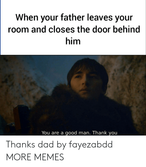 thanks dad: When your father leaves your  room and closes the door behind  him  You are a good man. Thank you Thanks dad by fayezabdd MORE MEMES