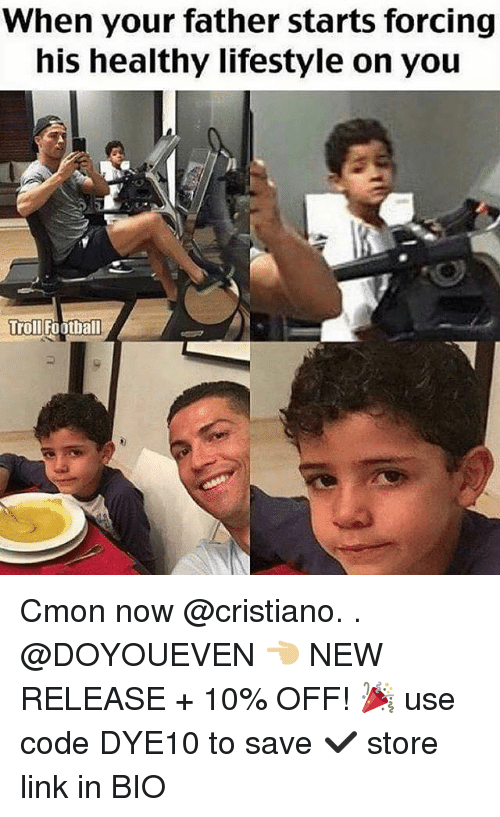 Football, Gym, and Troll: When your father starts forcing  his healthy lifestyle on you  Troll Football Cmon now @cristiano. . @DOYOUEVEN 👈🏼 NEW RELEASE + 10% OFF! 🎉 use code DYE10 to save ✔️ store link in BIO