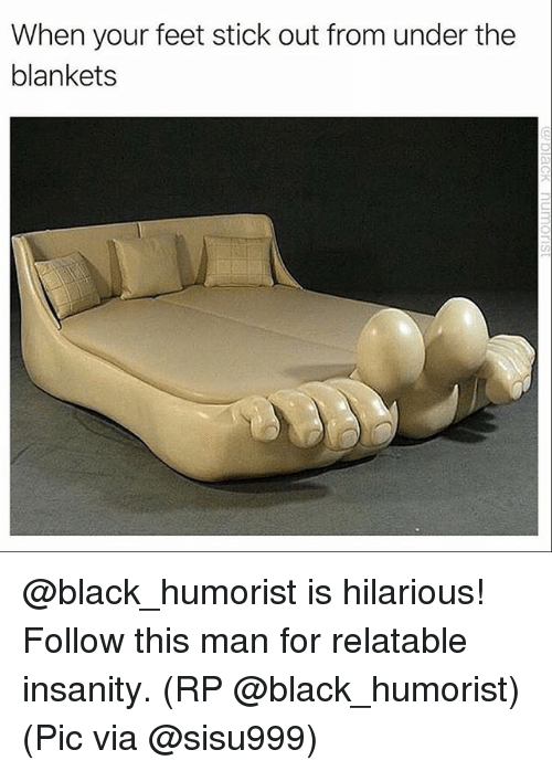 Memes, Black, and Relatable: When your feet stick out from under the  blankets @black_humorist is hilarious! Follow this man for relatable insanity. (RP @black_humorist) (Pic via @sisu999)