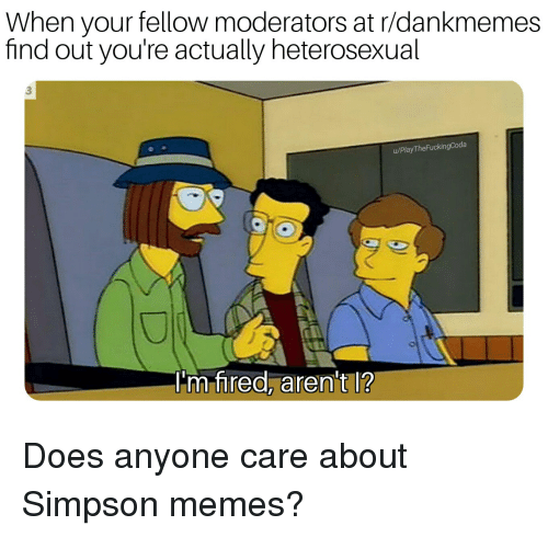 Simpson Memes: When your fellow moderators at r/dankmemes  find out you're actually heterosexual  3  u/PlayTheFuckingCoda  I'm fred, aren't l? Does anyone care about Simpson memes?