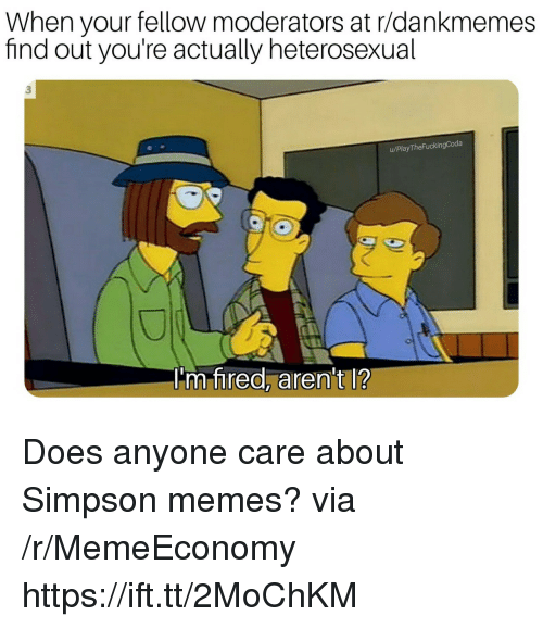 Simpson Memes: When your fellow moderators at r/dankmemes  find out you're actually heterosexual  3  u/PlayTheFuckingCoda  m tnrea, aren t l? Does anyone care about Simpson memes? via /r/MemeEconomy https://ift.tt/2MoChKM
