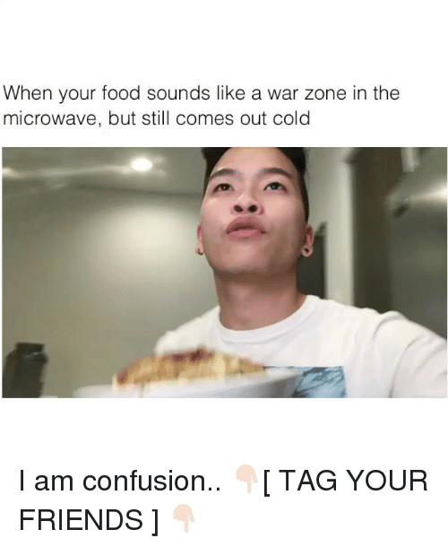 Food, Friends, and Memes: When your food sounds like a war zone in the  microwave, but still comes out cold I am confusion.. 👇🏻[ TAG YOUR FRIENDS ] 👇🏻