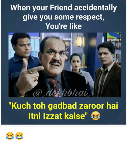 "Respect, Dekh Bhai, and International: When your Friend accidentally  give you some respect,  You're like  hohai  ""Kuch toh gadbad zaroor hai  ltni Izzat kaise 😂😂"