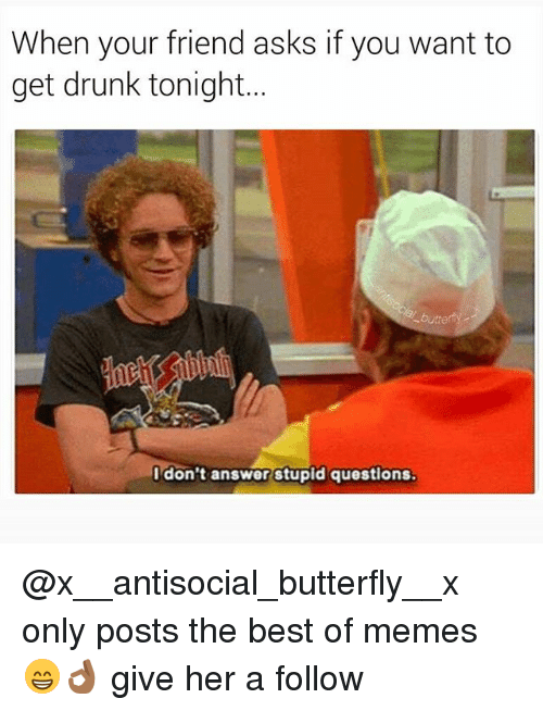 Drunk, Memes, and Best: When your friend asks if you want to  get drunk tonight...  I don't answer stupid questions @x__antisocial_butterfly__x only posts the best of memes 😁👌🏾 give her a follow