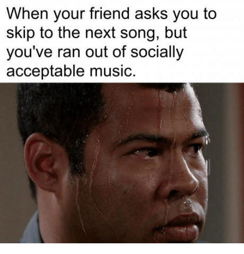 Music, Asks, and Song: When your friend asks you to  skip to the next song, but  you've ran out of socially  acceptable music.