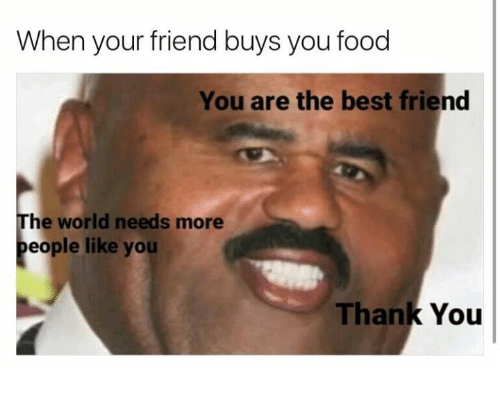 best friend: When your friend buys you food  You are the best friend  The world needs more  people like you  Thank You