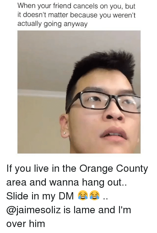 Memes and 🤖: When your friend cancels on you, but  it doesn't matter because you weren't  actually going anyway If you live in the Orange County area and wanna hang out.. Slide in my DM 😂😂 .. @jaimesoliz is lame and I'm over him