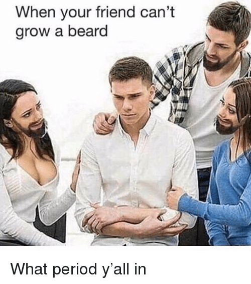Beard, Period, and Trendy: When your friend can't  grow a beard  Aill What period y'all in