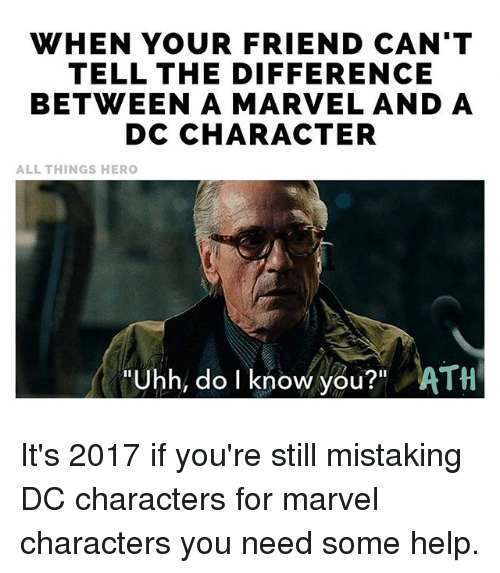 "dc characters: WHEN YOUR FRIEND CAN'T  TELL THE DIFFERENCE  BETWEEN A MARVEL AND A  DC CHARACTER  ALL THINGS HERO  Uhh, do I know you?"" ATH It's 2017 if you're still mistaking DC characters for marvel characters you need some help."