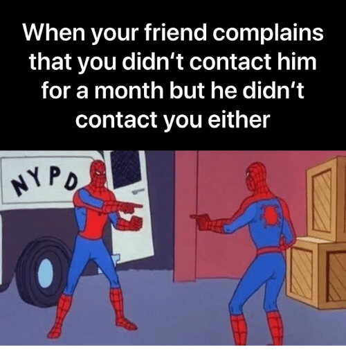 Memes, 🤖, and Him: When your friend complains  that you didn't contact him  for a month but he didn't  contact you either