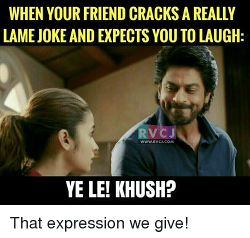 lame jokes: WHEN YOUR FRIEND CRACKS A REALLY  LAME JOKE AND EXPECTS YOU TO LAUGH  RV CJ  www.RvCJ.COM  YE LE! KHUSH? That expression we give!