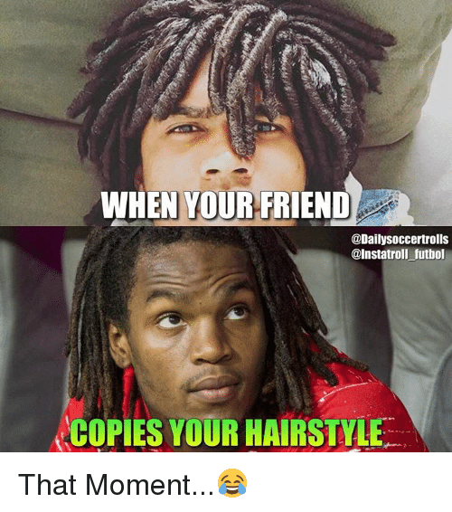 Memes, Hairstyles, and 🤖: WHEN YOUR FRIEND  @Daily Soccertrolls  @Instatroll futbol  COPIES YOUR HAIRSTYLE That Moment...😂