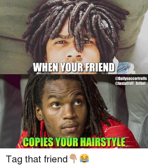 Memes, Hairstyles, and 🤖: WHEN YOUR FRIEND  @Daily Soccertrolls  @Instatroll futbol  COPIES YOUR HAIRSTYLE Tag that friend👇🏽😂