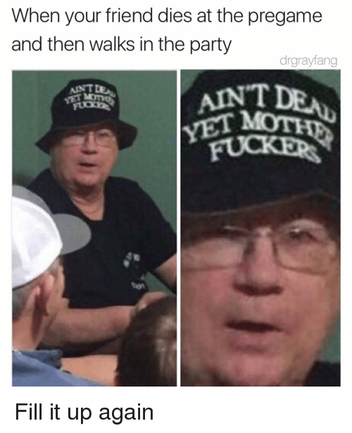 Party, Moon, and Dank Memes: When your friend dies at the pregame  and then walks in the party  drgrayfang  VET MOON Fill it up again