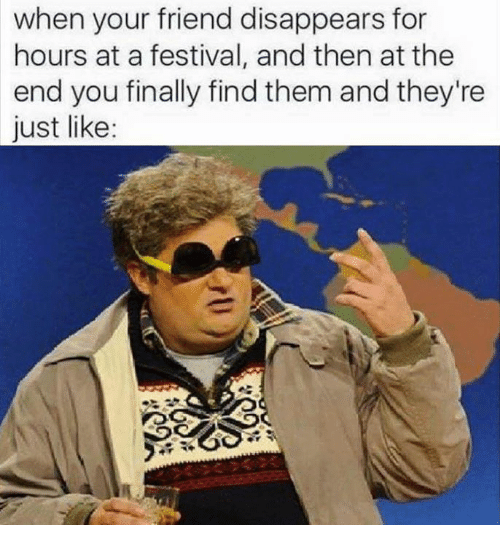 when your friend disappears for hours at a festival and 4907101 search festival memes on me me,Festival Memes