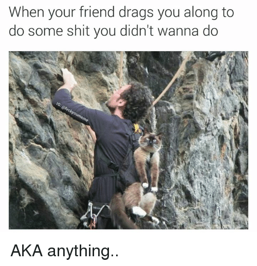 SIZZLE: When your friend drags you along to  do some shit you didn't wanna do AKA anything..
