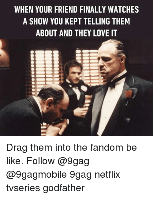 godfathers: WHEN YOUR FRIEND FINALLY WATCHES  A SHOW YOU KEPT TELLING THEM  ABOUT AND THEY LOVE IT Drag them into the fandom be like. Follow @9gag @9gagmobile 9gag netflix tvseries godfather
