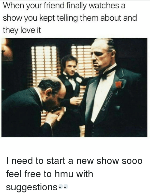 Love, Memes, and Free: When your friend finally watches a  show you kept telling them about and  they love it I need to start a new show sooo feel free to hmu with suggestions👀