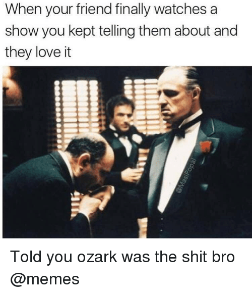 Love, Memes, and Shit: When your friend finally watches a  show you kept telling them about and  they love it Told you ozark was the shit bro @memes