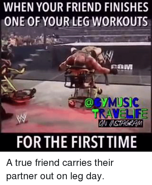 SIZZLE: WHEN YOUR FRIEND FINISHES  ONE OF YOUR LEG WORKOUTS  S MUSIC  TRAVEL F  ON MSTAGEAM  FOR THE FIRST TIME A true friend carries their partner out on leg day.