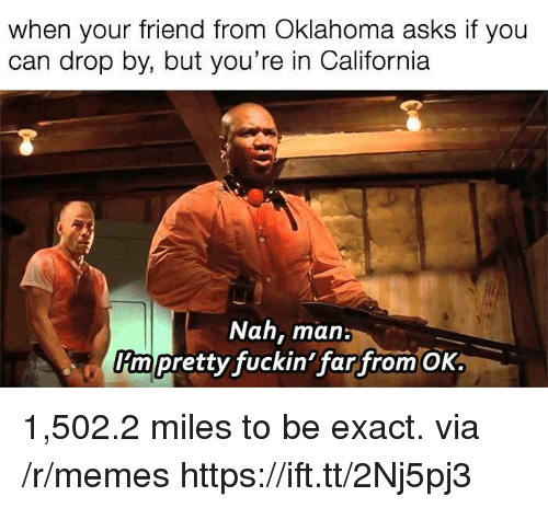 nah-man: when your friend from Oklahoma asks if you  can drop by, but you're in California  Nah, man:  rm pretty fuckin'far from OK 1,502.2 miles to be exact. via /r/memes https://ift.tt/2Nj5pj3
