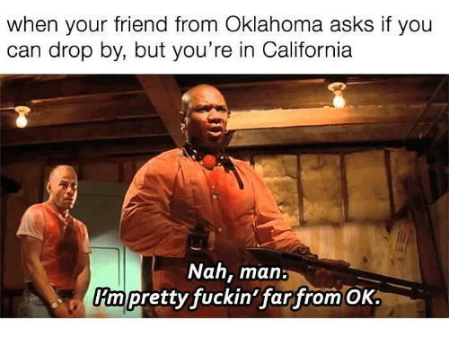 nah-man: when your friend from Oklahoma asks if you  can drop by, but you're in California  Nah, man:  rm pretty fuckin'far from OK
