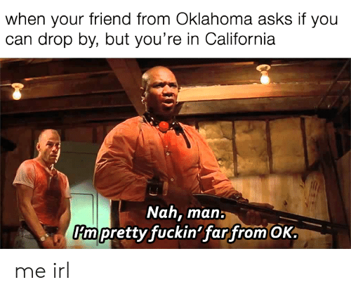 nah-man: when your friend from Oklahoma asks if you  can drop by, but you're in California  Nah, man:  tty fuckin farfrom OK  Kmpre me irl