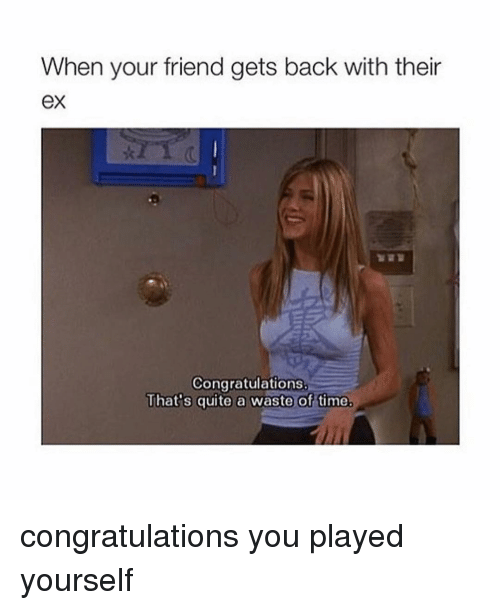 Congratulations You Played Yourself, Ex's, and Friends: When your friend gets back with their  eX  Congratulations.  That's quite a waste of time. congratulations you played yourself