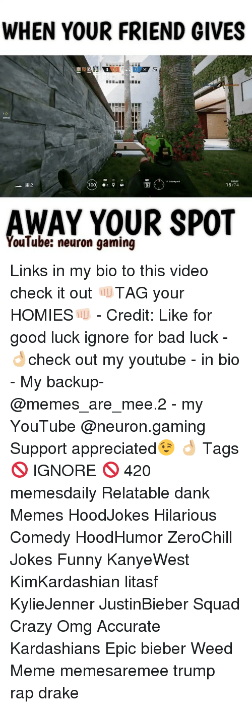 Memes, Luck, and Bad Luck: WHEN YOUR FRIEND GIVES  E 2  100  16/74  AWAY YOUR SPOT  YouTube: neuron gaming Links in my bio to this video check it out 👊🏻TAG your HOMIES👊🏻 - Credit: Like for good luck ignore for bad luck - 👌🏼check out my youtube - in bio - My backup- @memes_are_mee.2 - my YouTube @neuron.gaming Support appreciated😉 👌🏼 Tags 🚫 IGNORE 🚫 420 memesdaily Relatable dank Memes HoodJokes Hilarious Comedy HoodHumor ZeroChill Jokes Funny KanyeWest KimKardashian litasf KylieJenner JustinBieber Squad Crazy Omg Accurate Kardashians Epic bieber Weed Meme memesaremee trump rap drake