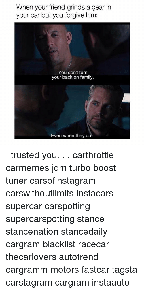 Family, Memes, and Boost: When your friend grinds a gear in  your car but you forgive him:  You don't turn  your back on family.  Even when they do. I trusted you. . . carthrottle carmemes jdm turbo boost tuner carsofinstagram carswithoutlimits instacars supercar carspotting supercarspotting stance stancenation stancedaily cargram blacklist racecar thecarlovers autotrend cargramm motors fastcar tagsta carstagram cargram instaauto