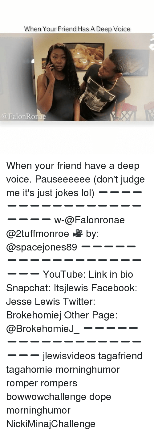 Dope, Facebook, and Lol: When Your Friend Has A Deep Voice  (a FalonRom When your friend have a deep voice. Pauseeeeee (don't judge me it's just jokes lol) ➖➖➖➖➖➖➖➖➖➖➖➖➖➖➖➖➖➖➖➖ w-@Falonronae @2tuffmonroe 🎥 by: @spacejones89 ➖➖➖➖➖➖➖➖➖➖➖➖➖➖➖➖➖➖➖➖ YouTube: Link in bio Snapchat: Itsjlewis Facebook: Jesse Lewis Twitter: Brokehomiej Other Page: @BrokehomieJ_ ➖➖➖➖➖➖➖➖➖➖➖➖➖➖➖➖➖➖➖➖ jlewisvideos tagafriend tagahomie morninghumor romper rompers bowwowchallenge dope morninghumor NickiMinajChallenge