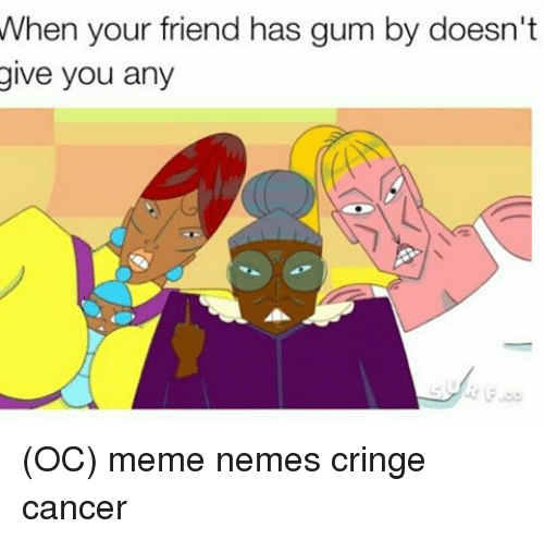 Memes, 🤖, and  Gum: When your friend has gum by doesn't  give you any (OC) meme nemes cringe cancer