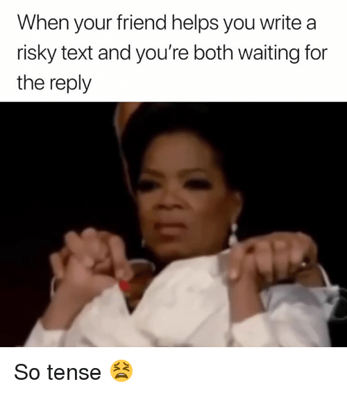 Text, Helps, and Waiting...: When your friend helps you write a  risky text and you're both waiting for  the reply So tense 😫