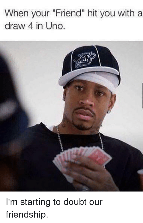 """Doubt: When your """"Friend"""" hit you with a  draw 4 in Uno I'm starting to doubt our friendship."""