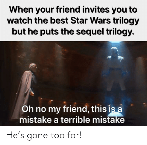 A Mistake: When your friend invites you to  watch the best Star Wars trilogy  but he puts the sequel trilogy.  Oh no my friend, this is a  mistake a terrible mistake He's gone too far!