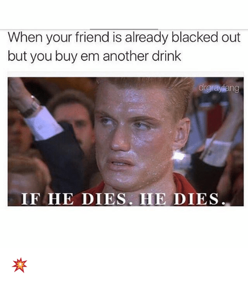 Memes, Blacked, and 🤖: When your friend is already blacked out  but you buy em another drink  drgrayiang  IF HE DIES. HE DIES 💥