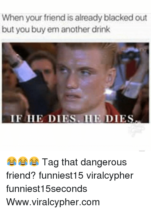 Funny, Blacked, and Another: When your friend is already blacked out  but you buy em another drink  IF HE DIES. HE DIES 😂😂😂 Tag that dangerous friend? funniest15 viralcypher funniest15seconds Www.viralcypher.com