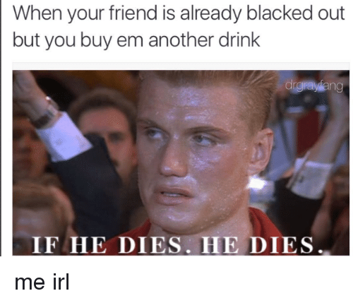 Drinking, Friends, and Black: When your friend is already blacked out  but you buy em another drink  drgayang  IF HE DIES HE DIES me irl