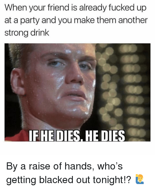 Blacked: When your friend is already fucked up  at a party and you make them another  strong drink  IFHE DIES, HE DIES By a raise of hands, who's getting blacked out tonight!? 🙋♂️