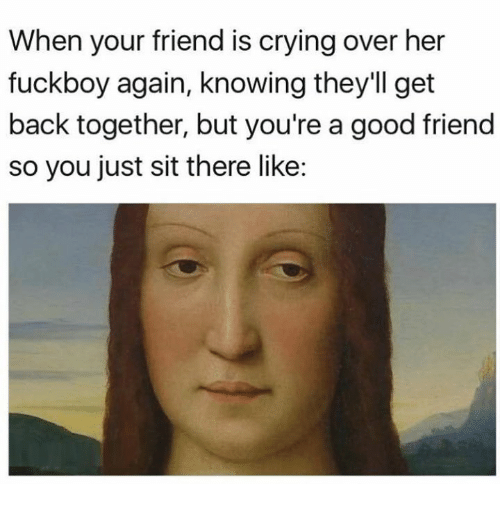 Crying, Fuckboy, and Good: When your friend is crying over her  fuckboy again, knowing they'll get  back together, but you're a good friend  so you just sit there like: