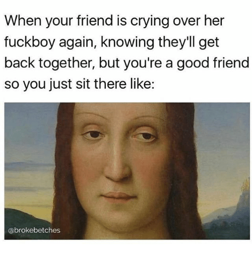 Crying, Fuckboy, and Memes: When your friend is crying over her  fuckboy again, knowing they'll get  back together, but you're a good friend  so you just sit there like:  abrokebetches