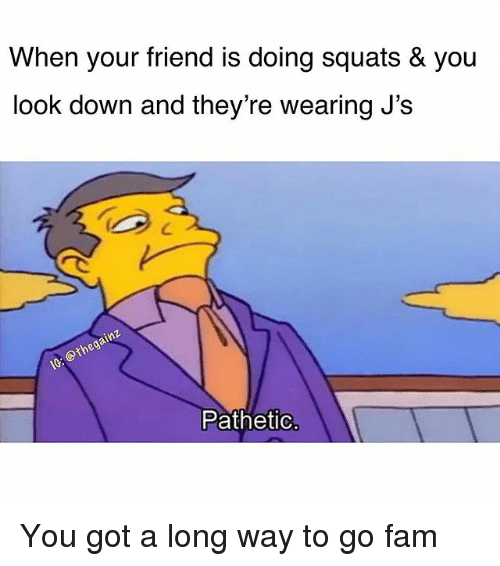 Fam, Memes, and Squats: When your friend is doing squats & you  look down and they're wearing J's  Pathetic You got a long way to go fam