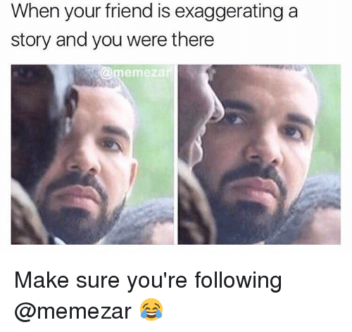 Memes, 🤖, and Friend: When your friend is exaggerating a  story and you were there  @mermezar Make sure you're following @memezar 😂